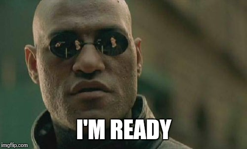Matrix Morpheus Meme | I'M READY | image tagged in memes,matrix morpheus | made w/ Imgflip meme maker