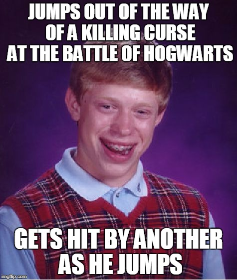 Bad Luck Brian Meme | JUMPS OUT OF THE WAY OF A KILLING CURSE AT THE BATTLE OF HOGWARTS GETS HIT BY ANOTHER AS HE JUMPS | image tagged in memes,bad luck brian | made w/ Imgflip meme maker