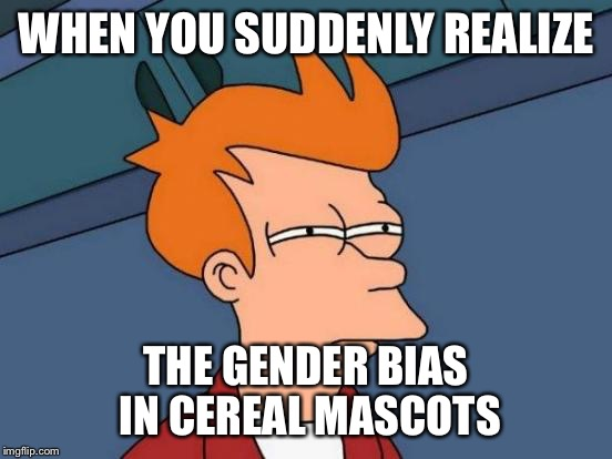 Futurama Fry Meme | WHEN YOU SUDDENLY REALIZE THE GENDER BIAS IN CEREAL MASCOTS | image tagged in memes,futurama fry | made w/ Imgflip meme maker