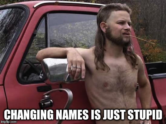 CHANGING NAMES IS JUST STUPID | made w/ Imgflip meme maker