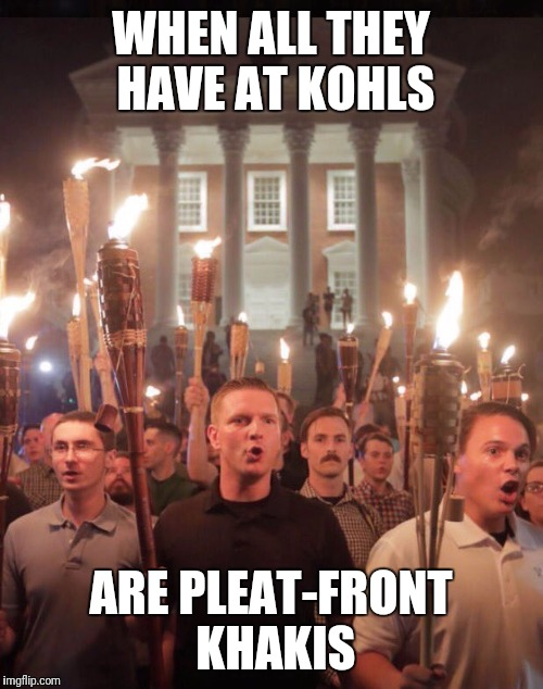 WHEN ALL THEY HAVE AT KOHLS ARE PLEAT-FRONT KHAKIS | image tagged in alt right tiki | made w/ Imgflip meme maker