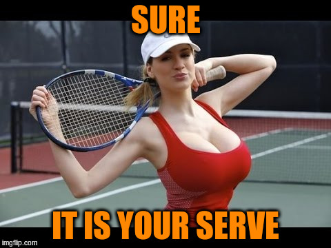 SURE IT IS YOUR SERVE | made w/ Imgflip meme maker