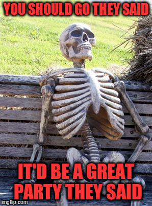 Waiting Skeleton Meme | YOU SHOULD GO THEY SAID IT'D BE A GREAT PARTY THEY SAID | image tagged in memes,waiting skeleton | made w/ Imgflip meme maker
