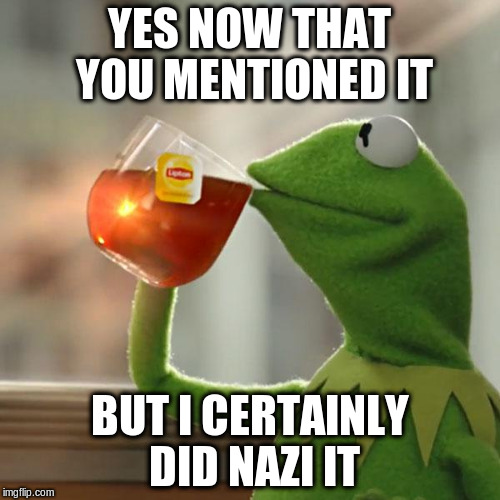 But Thats None Of My Business Meme | YES NOW THAT YOU MENTIONED IT BUT I CERTAINLY DID NAZI IT | image tagged in memes,but thats none of my business,kermit the frog | made w/ Imgflip meme maker