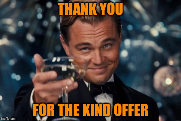 Leonardo Dicaprio Cheers Meme | THANK YOU FOR THE KIND OFFER | image tagged in memes,leonardo dicaprio cheers | made w/ Imgflip meme maker
