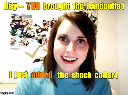 Overly Attached Girlfriend gets Inventive | Hey -- YOU brought  the  handcuffs ! I  just added the  shock  collar ! | image tagged in memes,overly attached girlfriend,nsfw | made w/ Imgflip meme maker