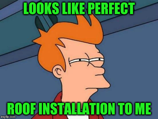 Futurama Fry Meme | LOOKS LIKE PERFECT ROOF INSTALLATION TO ME | image tagged in memes,futurama fry | made w/ Imgflip meme maker