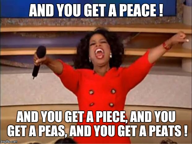 Oprah You Get A Meme | AND YOU GET A PEACE ! AND YOU GET A PIECE, AND YOU GET A PEAS, AND YOU GET A PEATS ! | image tagged in memes,oprah you get a | made w/ Imgflip meme maker