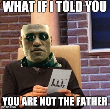 matrix morpheus lie detector | WHAT IF I TOLD YOU YOU ARE NOT THE FATHER | image tagged in memes,maury lie detector,scumbag | made w/ Imgflip meme maker