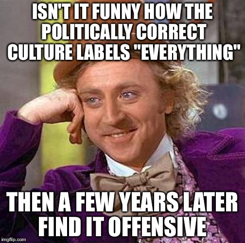 "Creepy Condescending Wonka Meme | ISN'T IT FUNNY HOW THE POLITICALLY CORRECT CULTURE LABELS ""EVERYTHING"" THEN A FEW YEARS LATER FIND IT OFFENSIVE 