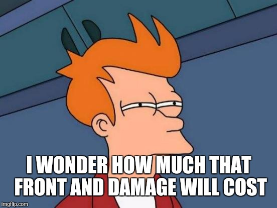 Futurama Fry Meme | I WONDER HOW MUCH THAT FRONT AND DAMAGE WILL COST | image tagged in memes,futurama fry | made w/ Imgflip meme maker