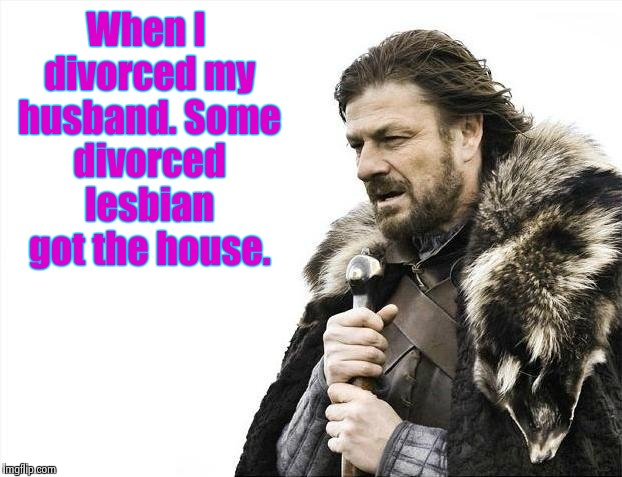 When the true meaning of equality hits home. | When I divorced my husband. Some divorced lesbian got the house. | image tagged in memes,brace yourselves x is coming | made w/ Imgflip meme maker