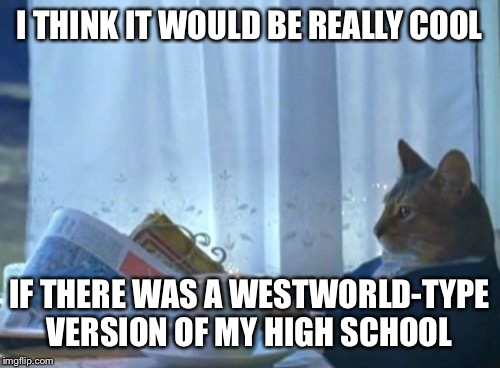 This report card doesn't look like anything to me  | I THINK IT WOULD BE REALLY COOL IF THERE WAS A WESTWORLD-TYPE VERSION OF MY HIGH SCHOOL | image tagged in memes,i should buy a boat cat | made w/ Imgflip meme maker