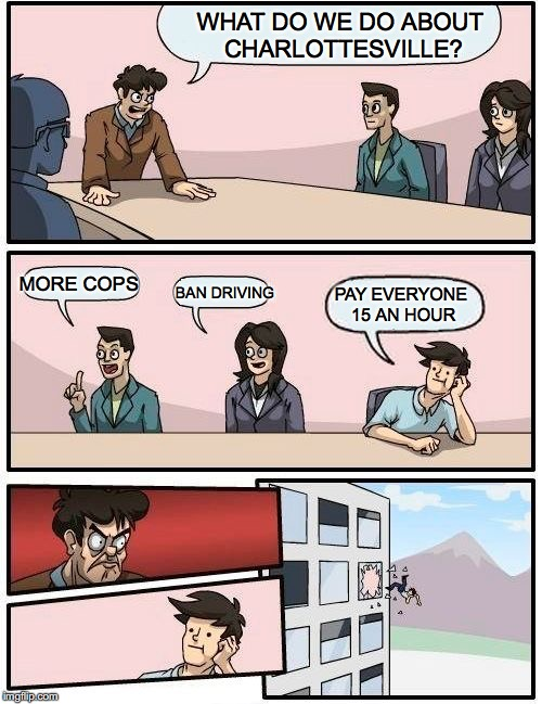 Boardroom Meeting Suggestion Meme | WHAT DO WE DO ABOUT CHARLOTTESVILLE? MORE COPS BAN DRIVING PAY EVERYONE 15 AN HOUR | image tagged in memes,boardroom meeting suggestion | made w/ Imgflip meme maker