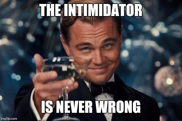 Leonardo Dicaprio Cheers Meme | THE INTIMIDATOR IS NEVER WRONG | image tagged in memes,leonardo dicaprio cheers | made w/ Imgflip meme maker