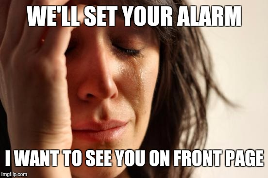 First World Problems Meme | WE'LL SET YOUR ALARM I WANT TO SEE YOU ON FRONT PAGE | image tagged in memes,first world problems | made w/ Imgflip meme maker