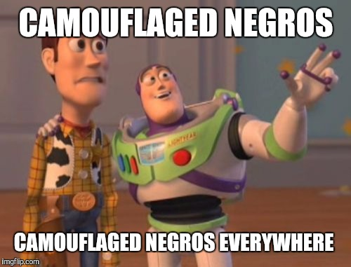 X, X Everywhere Meme | CAMOUFLAGED NEGROS CAMOUFLAGED NEGROS EVERYWHERE | image tagged in memes,x x everywhere | made w/ Imgflip meme maker