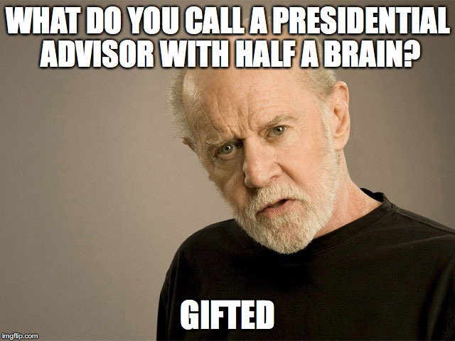 WHAT DO YOU CALL A PRESIDENTIAL ADVISOR WITH HALF A BRAIN? GIFTED | image tagged in political correctness carlin | made w/ Imgflip meme maker
