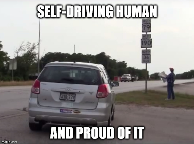 Self-Driving Human | SELF-DRIVING HUMAN AND PROUD OF IT | image tagged in autonomous,cars,self-driving,human,proud | made w/ Imgflip meme maker
