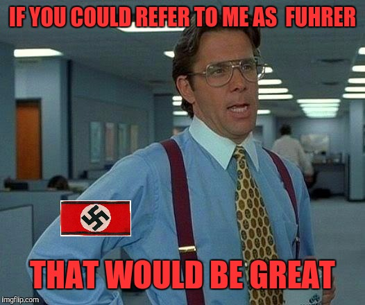 That Would Be Great Meme | IF YOU COULD REFER TO ME AS  FUHRER THAT WOULD BE GREAT | image tagged in memes,that would be great | made w/ Imgflip meme maker