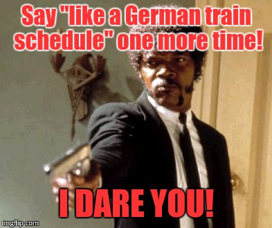 "If you'd've ever been to Germany, you'd know better. | Say ""like a German train schedule"" one more time! I DARE YOU! 