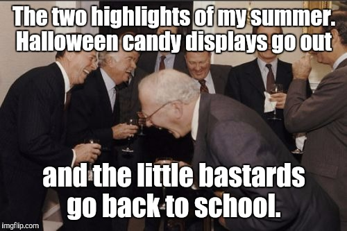 Laughing Men In Suits Meme | The two highlights of my summer. Halloween candy displays go out and the little bastards go back to school. | image tagged in memes,laughing men in suits | made w/ Imgflip meme maker