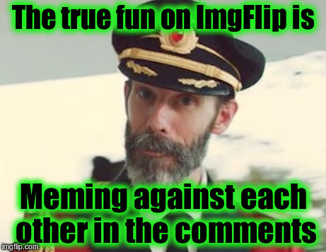 The True Fun |  The true fun on ImgFlip is; Meming against each other in the comments | image tagged in captain obvious,memes,imgflip,imgflip users | made w/ Imgflip meme maker