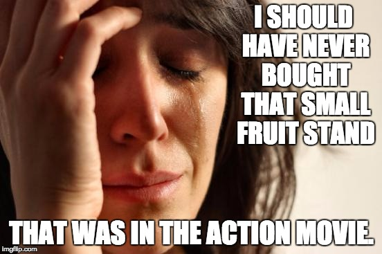 First World Problems Meme | I SHOULD HAVE NEVER BOUGHT THAT SMALL FRUIT STAND THAT WAS IN THE ACTION MOVIE. | image tagged in memes,first world problems | made w/ Imgflip meme maker