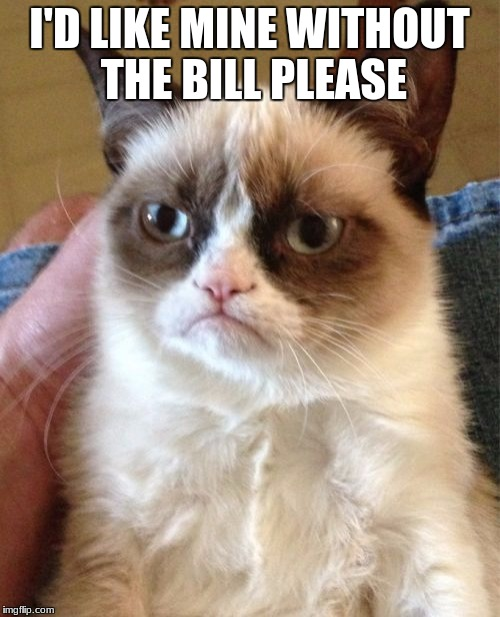 Grumpy Cat Meme | I'D LIKE MINE WITHOUT THE BILL PLEASE | image tagged in memes,grumpy cat | made w/ Imgflip meme maker