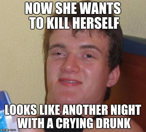 10 Guy Meme | NOW SHE WANTS TO KILL HERSELF LOOKS LIKE ANOTHER NIGHT WITH A CRYING DRUNK | image tagged in memes,10 guy | made w/ Imgflip meme maker