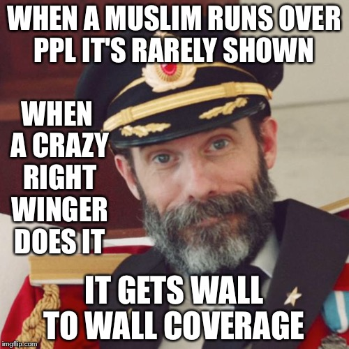 Psyop 101 | WHEN A MUSLIM RUNS OVER PPL IT'S RARELY SHOWN IT GETS WALL TO WALL COVERAGE WHEN A CRAZY RIGHT WINGER DOES IT | image tagged in captain obvious | made w/ Imgflip meme maker