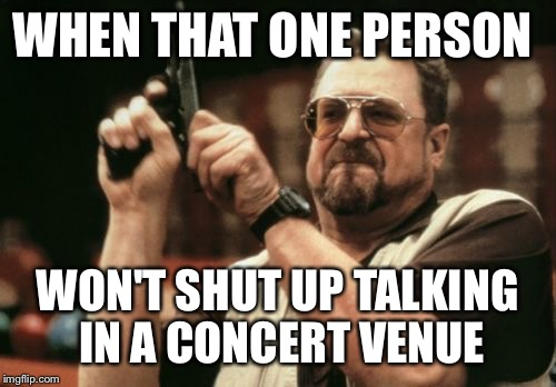 Am I The Only One Around Here Meme | WHEN THAT ONE PERSON WON'T SHUT UP TALKING IN A CONCERT VENUE | image tagged in memes,am i the only one around here | made w/ Imgflip meme maker