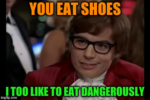YOU EAT SHOES I TOO LIKE TO EAT DANGEROUSLY | made w/ Imgflip meme maker