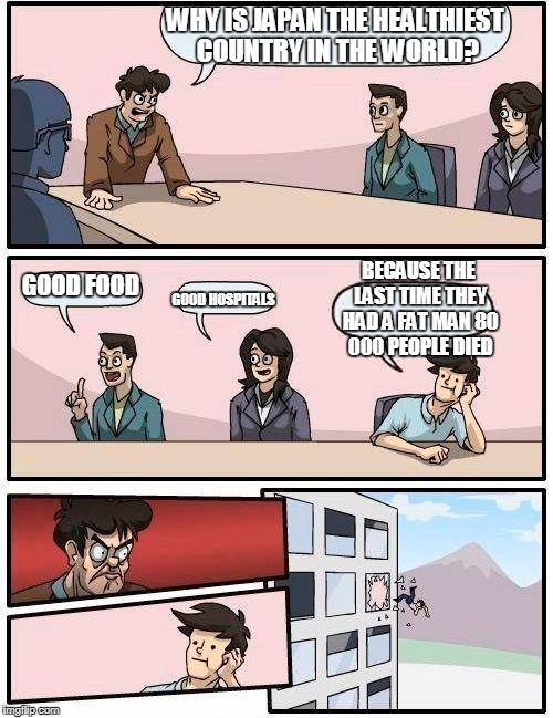 Boardroom Meeting Suggestion Meme | WHY IS JAPAN THE HEALTHIEST COUNTRY IN THE WORLD? GOOD FOOD GOOD HOSPITALS BECAUSE THE LAST TIME THEY HAD A FAT MAN 80 000 PEOPLE DIED | image tagged in memes,boardroom meeting suggestion | made w/ Imgflip meme maker