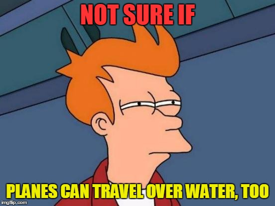 Futurama Fry Meme | NOT SURE IF PLANES CAN TRAVEL OVER WATER, TOO | image tagged in memes,futurama fry | made w/ Imgflip meme maker