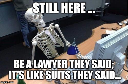 STILL HERE ... BE A LAWYER THEY SAID; IT'S LIKE SUITS THEY SAID... | image tagged in office skeleton | made w/ Imgflip meme maker