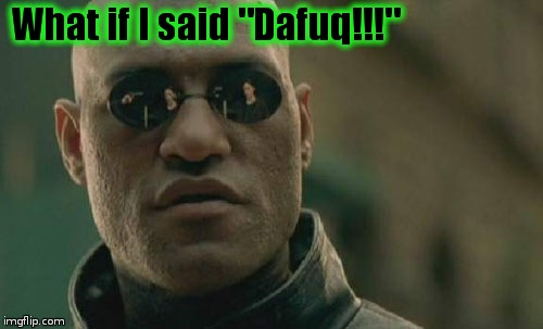 "Matrix Morpheus Meme | What if I said ""Dafuq!!!"" 
