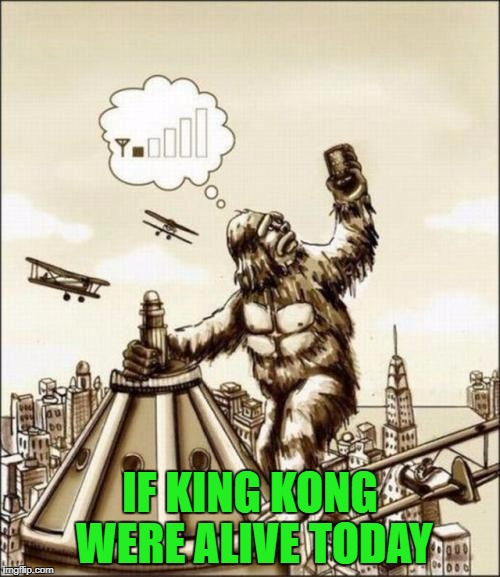 The real reason King Kong climbed the tower... | IF KING KONG WERE ALIVE TODAY | image tagged in king kong,memes,can you hear me now,funny,cell phones,the struggle | made w/ Imgflip meme maker