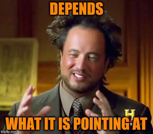 Ancient Aliens Meme | DEPENDS WHAT IT IS POINTING AT | image tagged in memes,ancient aliens | made w/ Imgflip meme maker