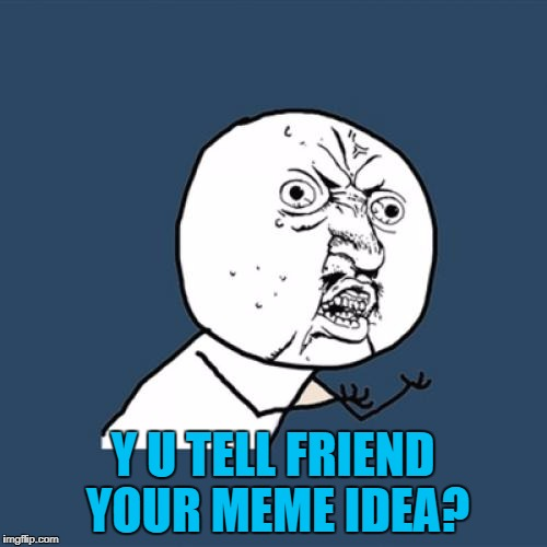 Y U No Meme | Y U TELL FRIEND YOUR MEME IDEA? | image tagged in memes,y u no | made w/ Imgflip meme maker