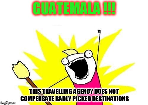 Too exotic for good Insurance? | GUATEMALA !!! THIS TRAVELLING AGENCY DOES NOT COMPENSATE BADLY PICKED DESTINATIONS | image tagged in memes,x all the y | made w/ Imgflip meme maker