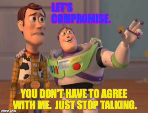 A good compromise is always practical. | LET'S                    COMPROMISE. YOU DON'T HAVE TO AGREE WITH ME.  JUST STOP TALKING. | image tagged in memes,buzz driving woody,x x everywhere | made w/ Imgflip meme maker