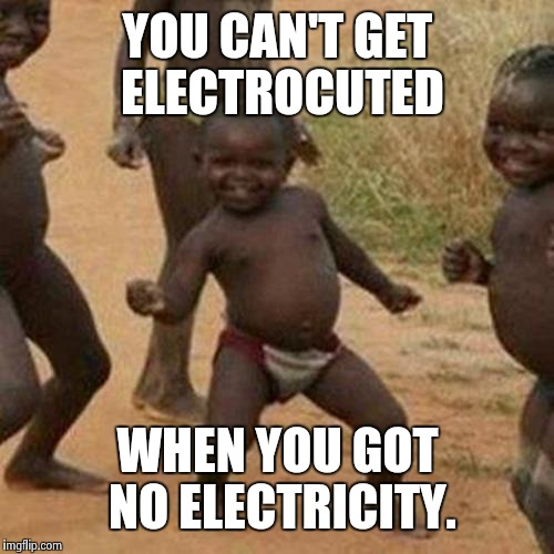Third World Success Kid Meme | YOU CAN'T GET ELECTROCUTED WHEN YOU GOT NO ELECTRICITY. | image tagged in memes,third world success kid | made w/ Imgflip meme maker