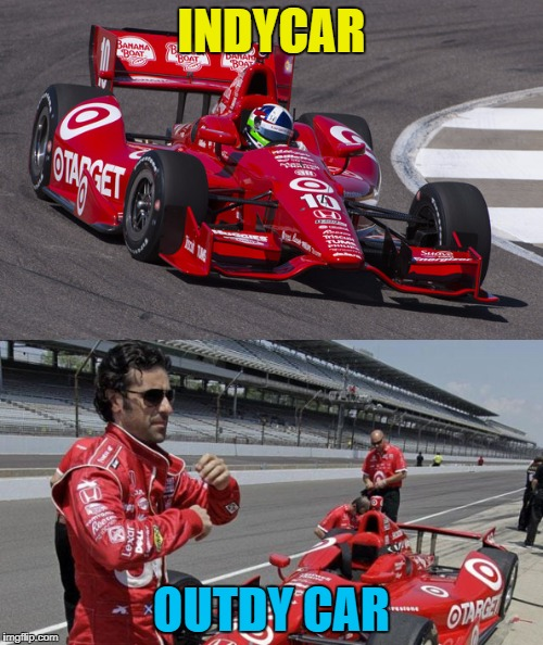 Inspired by iainbrew | INDYCAR OUTDY CAR | image tagged in memes,indycar,sport,motorsport,dario franchitti,indy 500 | made w/ Imgflip meme maker