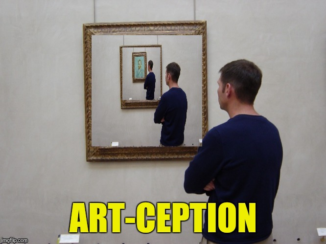 Art | ART-CEPTION | image tagged in memes | made w/ Imgflip meme maker