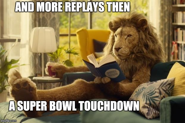 Lion relaxing | AND MORE REPLAYS THEN A SUPER BOWL TOUCHDOWN | image tagged in lion relaxing | made w/ Imgflip meme maker