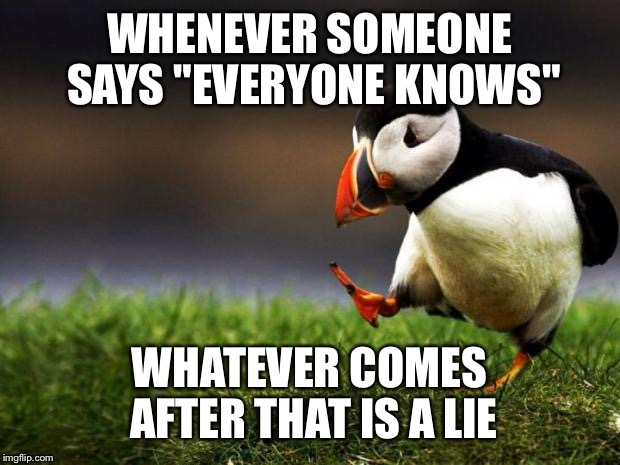 "Unpopular Opinion Puffin Meme | WHENEVER SOMEONE SAYS ""EVERYONE KNOWS"" WHATEVER COMES AFTER THAT IS A LIE 