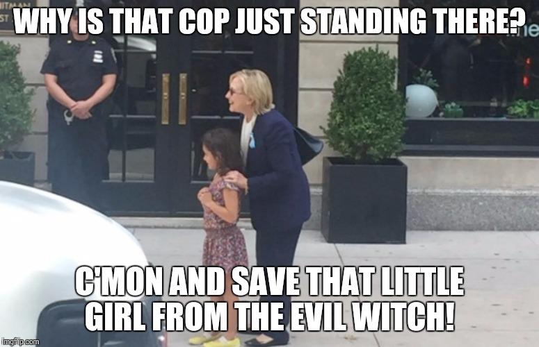 HILLARY CLINTON pneumonia | WHY IS THAT COP JUST STANDING THERE? C'MON AND SAVE THAT LITTLE GIRL FROM THE EVIL WITCH! | image tagged in hillary clinton pneumonia | made w/ Imgflip meme maker