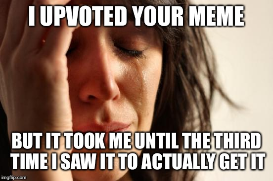 First World Problems Meme | I UPVOTED YOUR MEME BUT IT TOOK ME UNTIL THE THIRD TIME I SAW IT TO ACTUALLY GET IT | image tagged in memes,first world problems | made w/ Imgflip meme maker
