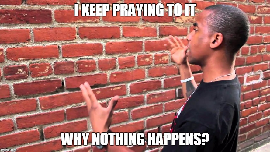 Talking to wall | I KEEP PRAYING TO IT WHY NOTHING HAPPENS? | image tagged in talking to wall | made w/ Imgflip meme maker